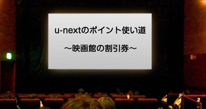 u-nextのポイント使い道~映画館の割引券~