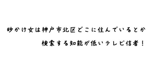砂かけ女は神戸市北区どこに住んでいるとか検索する知能が低いテレビ信者!