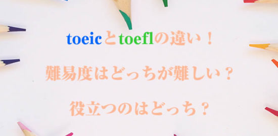 toeicとtoeflの違い!難易度はどっちが難しい?役立つのはどっち?
