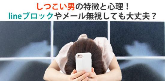 しつこい男の特徴と心理!lineブロックやメール無視しても大丈夫?