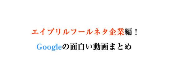 エイプリルフールネタ企業編!Googleの面白い動画まとめ